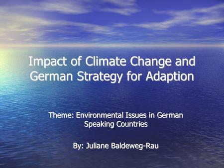 Impact of Climate Change and German Strategy for Adaption Theme: Environmental Issues in German Speaking Countries By: Juliane Baldeweg-Rau.