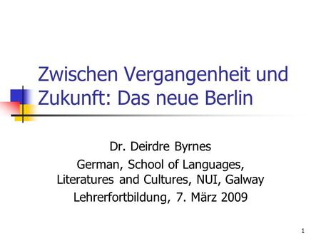 1 Zwischen Vergangenheit und Zukunft: Das neue Berlin Dr. Deirdre Byrnes German, School of Languages, Literatures and Cultures, NUI, Galway Lehrerfortbildung,