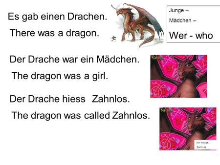 Es gab einen Drachen. There was a dragon. Der Drache war ein Mädchen. The dragon was a girl. Der Drache hiess The dragon was called Zahnlos. Zahnlos.