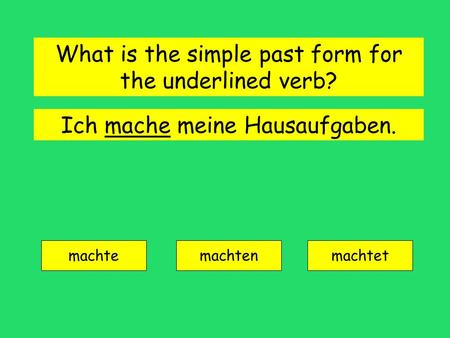 Ich mache meine Hausaufgaben. machte machtenmachtet What is the simple past form for the underlined verb?