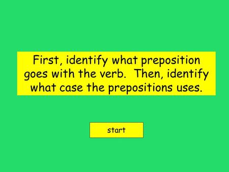 First, identify what preposition goes with the verb. Then, identify what case the prepositions uses. start.