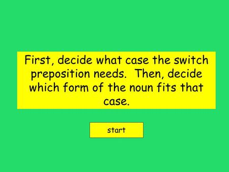 First, decide what case the switch preposition needs. Then, decide which form of the noun fits that case. start.