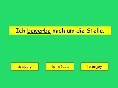 Ich bewerbe mich um die Stelle. to apply to refuseto enjoy.