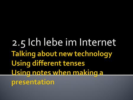 2.5 Ich lebe im Internet Talking about new technology Using different tenses Using notes when making a presentation.
