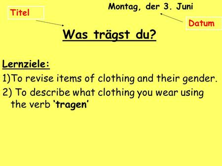 Lernziele: 1)To revise items of clothing and their gender. 2) To describe what clothing you wear using the verb tragen Titel Montag, der 3. Juni Datum.