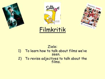 Filmkritik Ziele: 1)To learn how to talk about films weve seen. 2)To revise adjectives to talk about the films.