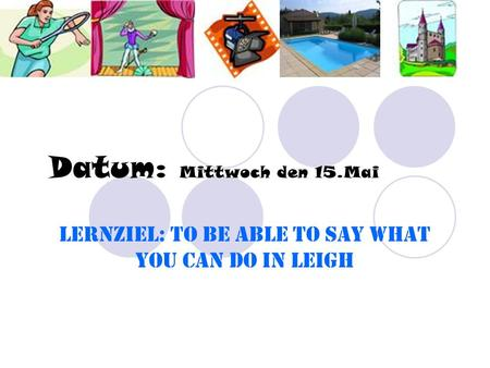 Datum: Mittwoch den 15.Mai Lernziel: To be able to say what you can do in Leigh.