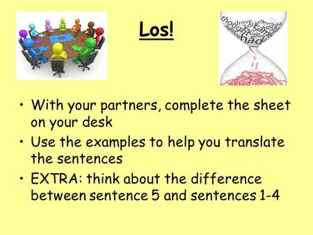 Los! With your partners, complete the sheet on your desk Use the examples to help you translate the sentences EXTRA: think about the difference between.