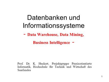 1 Datenbanken und Informationssysteme - Data Warehouse, Data Mining, Business Intelligence - Prof. Dr. K. Huckert, Projektgruppe Praxisorientierte Informatik,