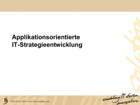 © i2s Zürich, 2003 – www.i2s-consulting.com Applikationsorientierte IT-Strategieentwicklung.