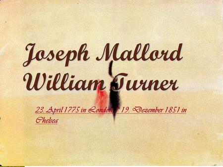 Joseph Mallord William Turner 23. April 1775 in London; 19. Dezember 1851 in Chelsea.