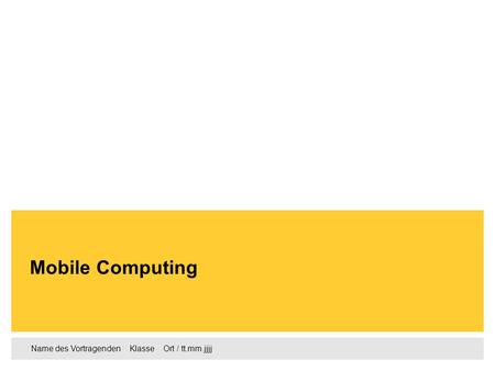 Name des Vortragenden Klasse Ort / tt.mm.jjjj Mobile Computing.