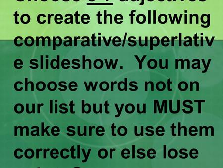 Choose 5-7 adjectives to create the following comparative/superlativ e slideshow. You may choose words not on our list but you MUST make sure to use them.