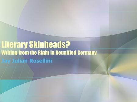 Literary Skinheads? Writing from the Right in Reunified Germany Jay Julian Rosellini.