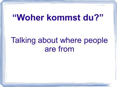 Woher kommst du? Talking about where people are from.