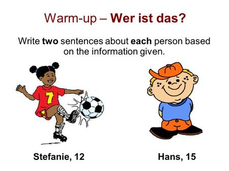 Warm-up – Wer ist das? Write two sentences about each person based on the information given. Stefanie, 12Hans, 15.