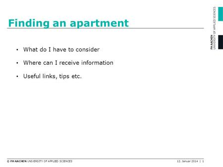 © FH AACHEN UNIVERSITY OF APPLIED SCIENCES12. Januar 2014 | 1 Finding an apartment What do I have to consider Where can I receive information Useful links,