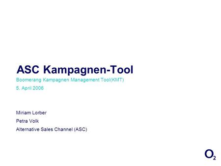 ASC Kampagnen-Tool Boomerang Kampagnen Management Tool(KMT) 5. April 2006 Miriam Lorber Petra Volk Alternative Sales Channel (ASC)