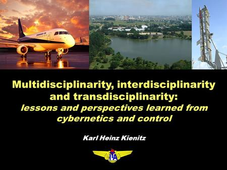 Multidisciplinarity, interdisciplinarity and transdisciplinarity: lessons and perspectives learned from cybernetics and control Karl Heinz Kienitz.