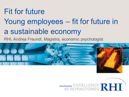 Fit for future Young employees – fit for future in a sustainable economy RHI, Andrea Freundl, Magistra, economic psychologist.
