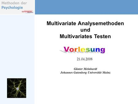 Methoden der Psychologie Multivariate Analysemethoden und Multivariates Testen Günter Meinhardt Johannes Gutenberg Universität Mainz 21.04.2008.