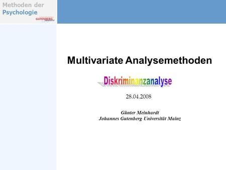 Methoden der Psychologie Multivariate Analysemethoden Günter Meinhardt Johannes Gutenberg Universität Mainz 28.04.2008.