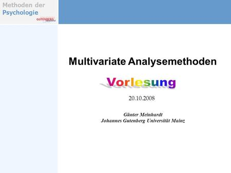 Methoden der Psychologie Multivariate Analysemethoden Günter Meinhardt Johannes Gutenberg Universität Mainz 20.10.2008.