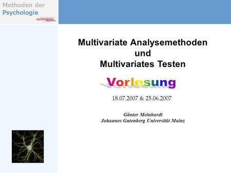 Methoden der Psychologie Multivariate Analysemethoden und Multivariates Testen Günter Meinhardt Johannes Gutenberg Universität Mainz 18.07.2007 & 25.06.2007.