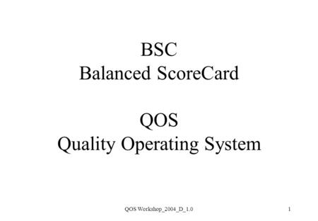 QOS Workshop_2004_D_1.01 BSC Balanced ScoreCard QOS Quality Operating System.