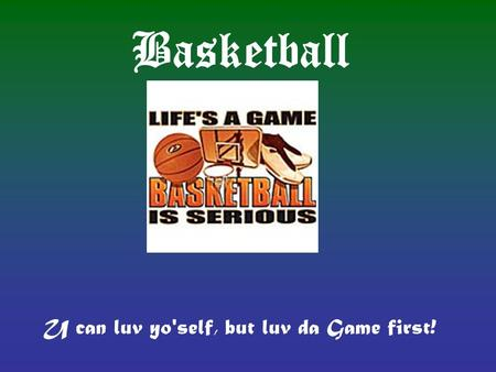 Basketball U can luv yo'self, but luv da Game first!