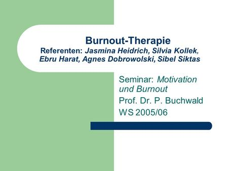 Burnout-Therapie Referenten: Jasmina Heidrich, Silvia Kollek, Ebru Harat, Agnes Dobrowolski, Sibel Siktas Seminar: Motivation und Burnout Prof. Dr. P.