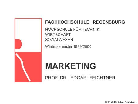 FACHHOCHSCHULE REGENSBURG HOCHSCHULE FÜR TECHNIK WIRTSCHAFT SOZIALWESEN Wintersemester 1999/2000 Prof. Dr. Edgar Feichtner MARKETING PROF. DR. EDGAR FEICHTNER.