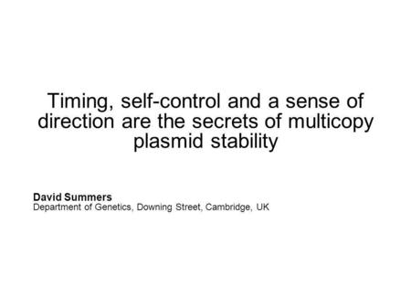 Timing, self-control and a sense of direction are the secrets of multicopy plasmid stability David Summers Department of Genetics, Downing Street, Cambridge,