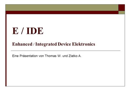 E / IDE Enhanced / Integrated Device Elektronics Eine Präsentation von Thomas W. und Zlatko A.