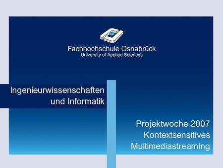 Fachhochschule Osnabrück | Dipl.-Inf. (FH) Rainer Höckmann Ingenieurwissenschaften und Informatik Projektwoche 2007 Kontextsensitives Multimediastreaming.