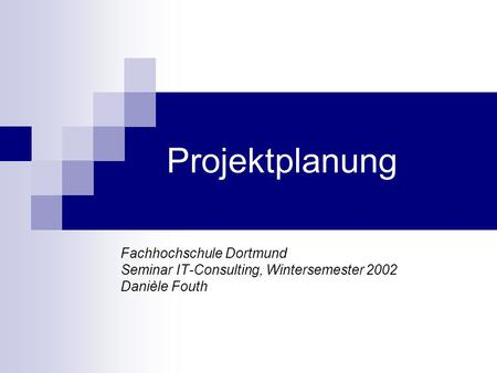 Projektplanung Fachhochschule Dortmund Seminar IT-Consulting, Wintersemester 2002 Danièle Fouth.
