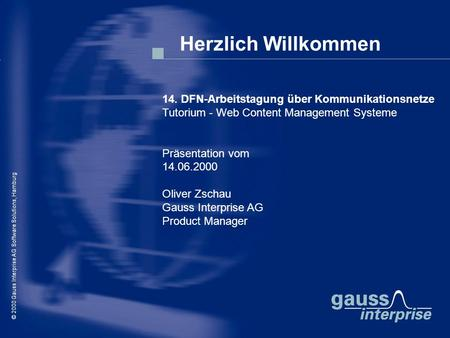 © 2000 Gauss Interprise AG Software Solutions / Oliver Zschau, Hamburg Herzlich Willkommen © 2000 Gauss Interprise AG Software Solutions, Hamburg 14. DFN-Arbeitstagung.