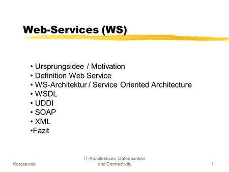 Karczewski IT-Architekturen, Datenbanken und Connectivity1 Web-Services (WS) Ursprungsidee / Motivation Definition Web Service WS-Architektur / Service.