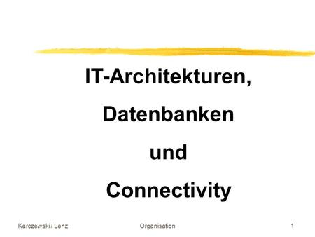 Karczewski / LenzOrganisation1 IT-Architekturen, Datenbanken und Connectivity.