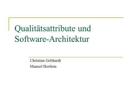 Qualitätsattribute und Software-Architektur Christian Gebhardt Manuel Hertlein.