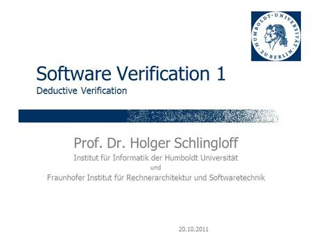 20.10.2011 Software Verification 1 Deductive Verification Prof. Dr. Holger Schlingloff Institut für Informatik der Humboldt Universität und Fraunhofer.
