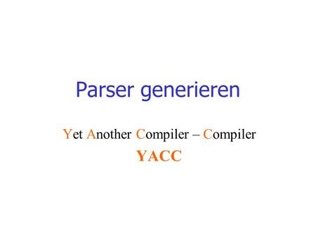Parser generieren Yet Another Compiler – Compiler YACC.
