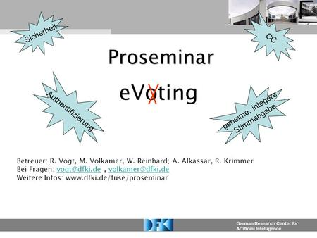 German Research Center for Artificial Intelligence Proseminar eVoting Betreuer: R. Vogt, M. Volkamer, W. Reinhard; A. Alkassar, R. Krimmer Bei Fragen: