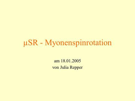 ΜSR - Myonenspinrotation am 18.01.2005 von Julia Repper.