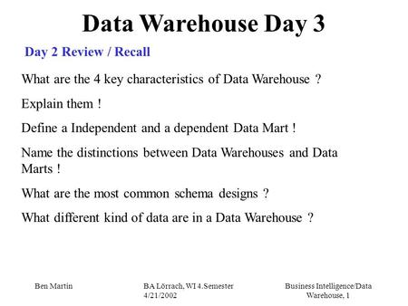 Business Intelligence/Data Warehouse, 1 Ben MartinBA Lörrach, WI 4.Semester 4/21/2002 Data Warehouse Day 3 Day 2 Review / Recall What are the 4 key characteristics.