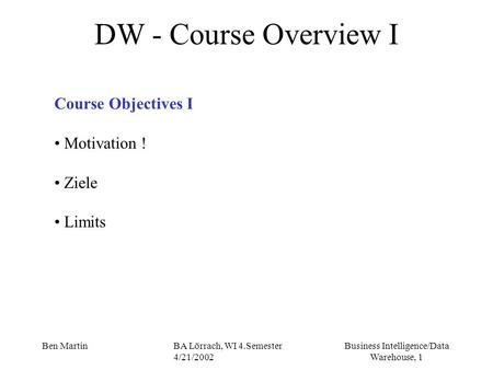Business Intelligence/Data Warehouse, 1 Ben MartinBA Lörrach, WI 4.Semester 4/21/2002 DW - Course Overview I Course Objectives I Motivation ! Ziele Limits.