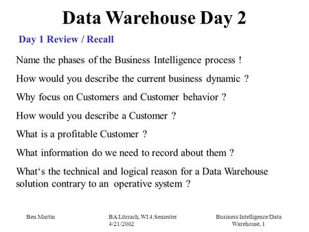 Business Intelligence/Data Warehouse, 1 Ben MartinBA Lörrach, WI 4.Semester 4/21/2002 Data Warehouse Day 2 Day 1 Review / Recall Name the phases of the.