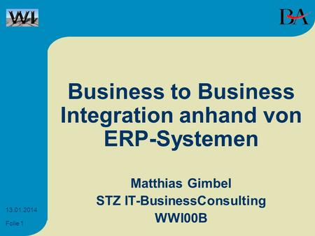 Folie 1 13.01.2014 Business to Business Integration anhand von ERP-Systemen Matthias Gimbel STZ IT-BusinessConsulting WWI00B.
