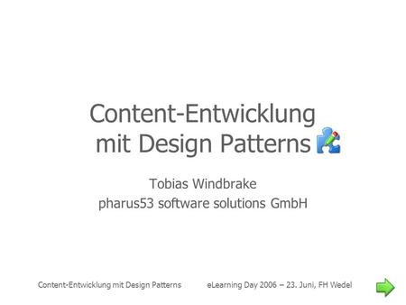 Content-Entwicklung mit Design Patterns eLearning Day 2006 – 23. Juni, FH Wedel Content-Entwicklung mit Design Patterns Tobias Windbrake pharus53 software.