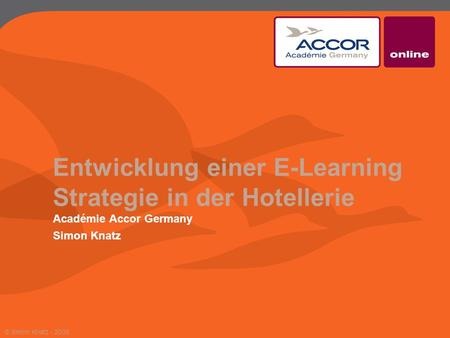 Entwicklung einer E-Learning Strategie in der Hotellerie Académie Accor Germany Simon Knatz © Simon Knatz - 2009.
